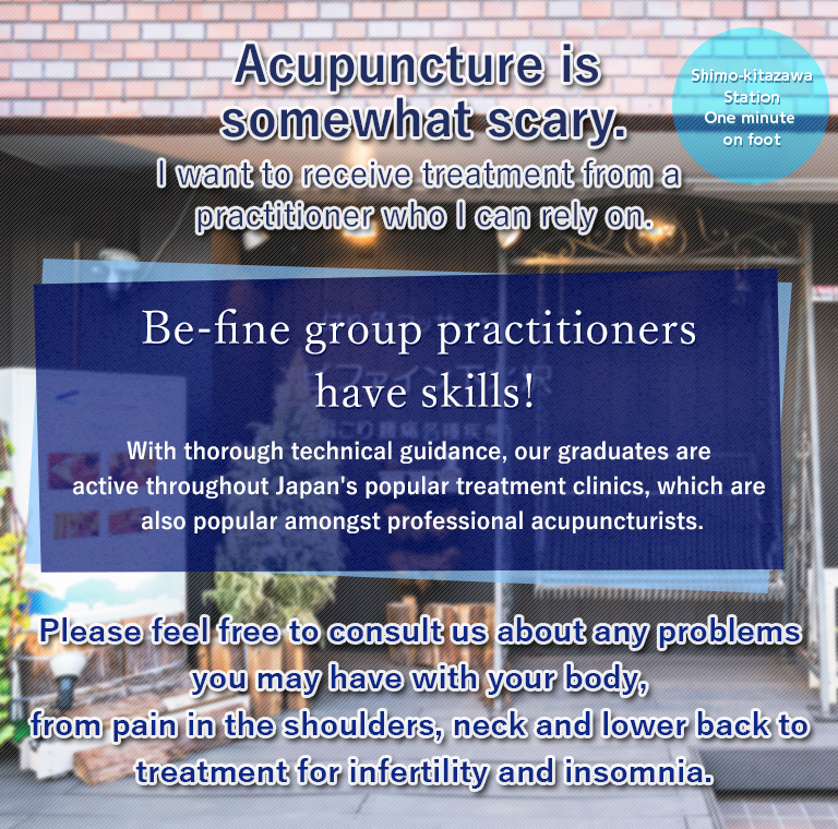 Acupuncture is somewhat scary.I want to receive treatment from a practitioner who I can rely on.Be-fine group practitioners have skills!With thorough technical guidance, our graduates are active throughout Japan's popular treatment clinics, which are also popular amongst professional acupuncturists.Please feel free to consult us about any problems you may have with your body, from pain in the shoulders, neck and lower back to treatment for infertility and insomnia.